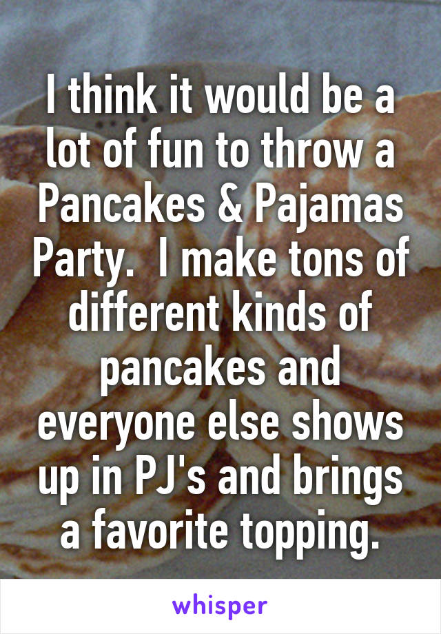 I think it would be a lot of fun to throw a Pancakes & Pajamas Party.  I make tons of different kinds of pancakes and everyone else shows up in PJ's and brings a favorite topping.