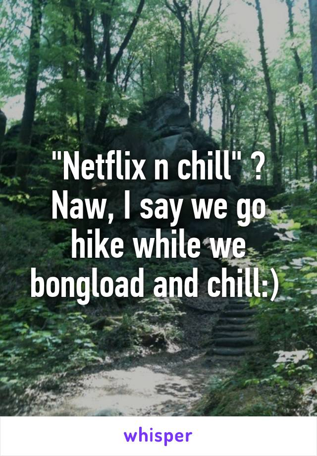 """Netflix n chill"" ? Naw, I say we go hike while we bongload and chill:)"