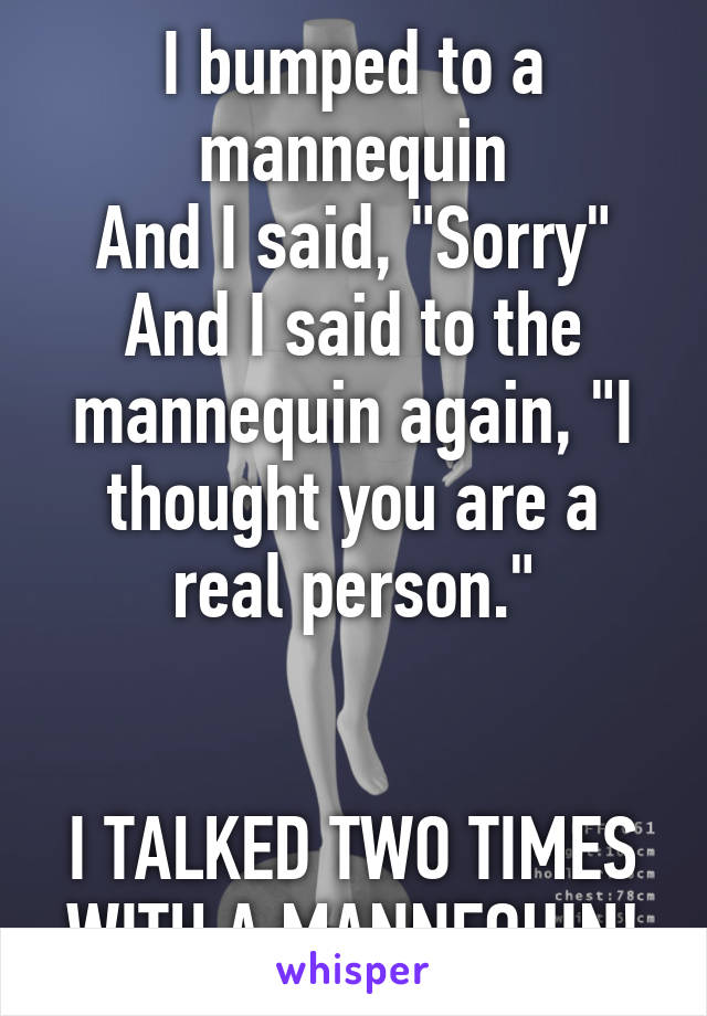 "I bumped to a mannequin And I said, ""Sorry"" And I said to the mannequin again, ""I thought you are a real person.""   I TALKED TWO TIMES WITH A MANNEQUIN!"