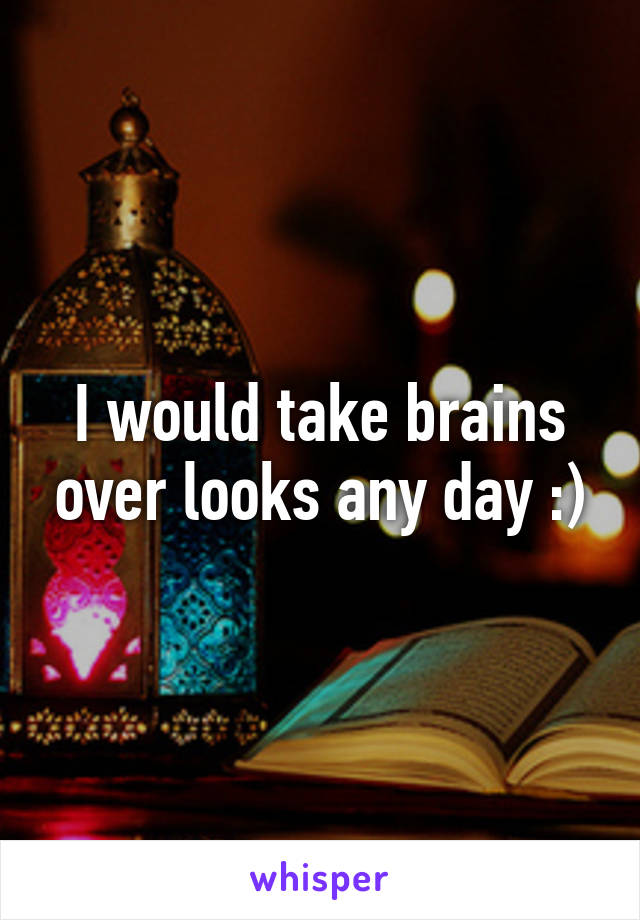 I would take brains over looks any day :)