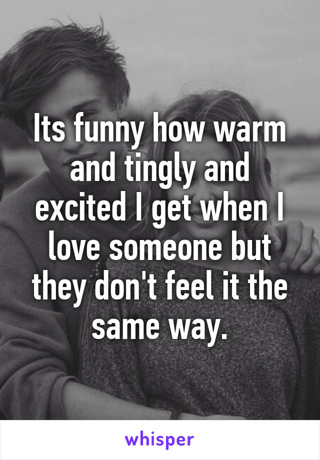 Its funny how warm and tingly and excited I get when I love someone but they don't feel it the same way.