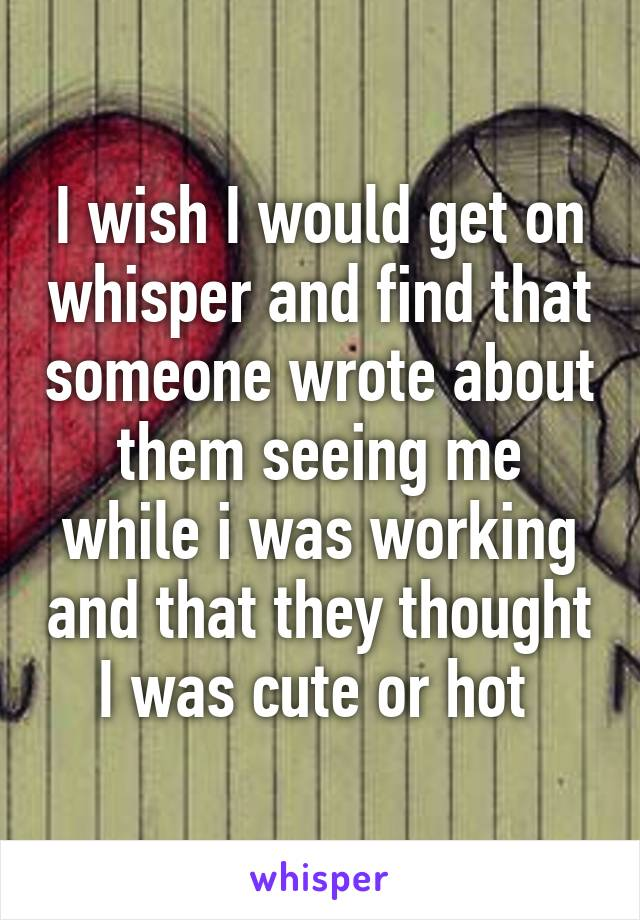 I wish I would get on whisper and find that someone wrote about them seeing me while i was working and that they thought I was cute or hot
