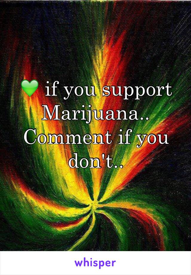 💚 if you support Marijuana..  Comment if you don't..