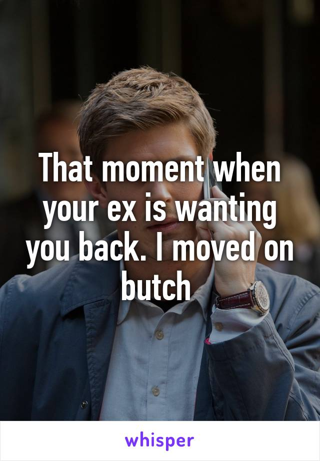 That moment when your ex is wanting you back. I moved on butch