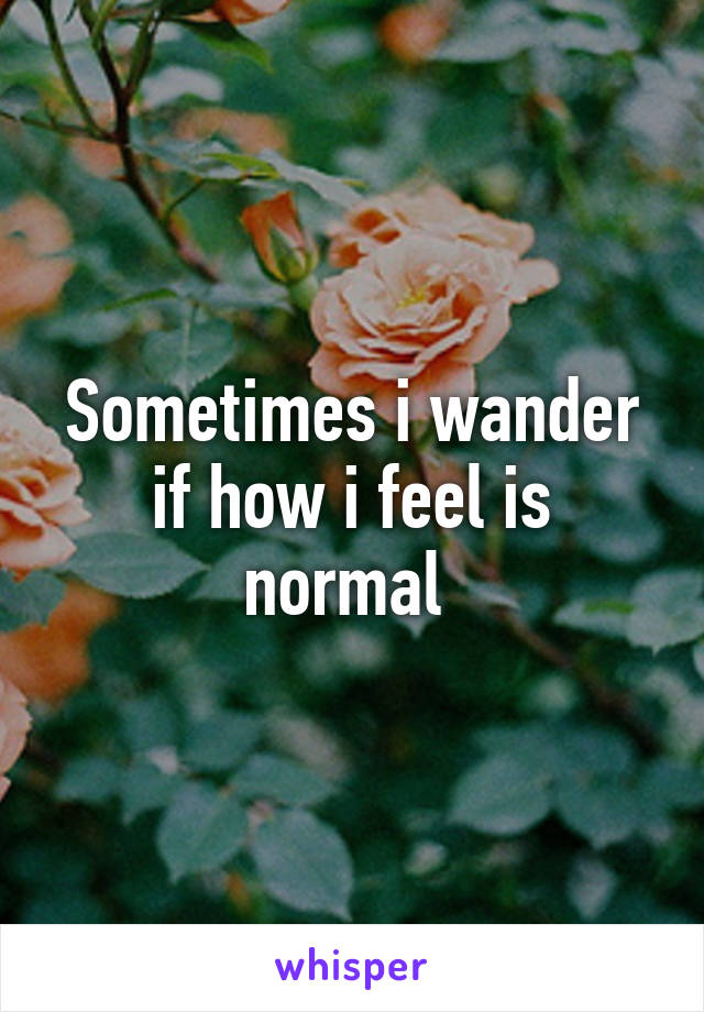 Sometimes i wander if how i feel is normal