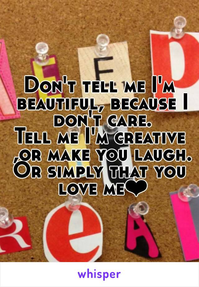 Don't tell me I'm beautiful, because I don't care. Tell me I'm creative ,or make you laugh. Or simply that you love me❤