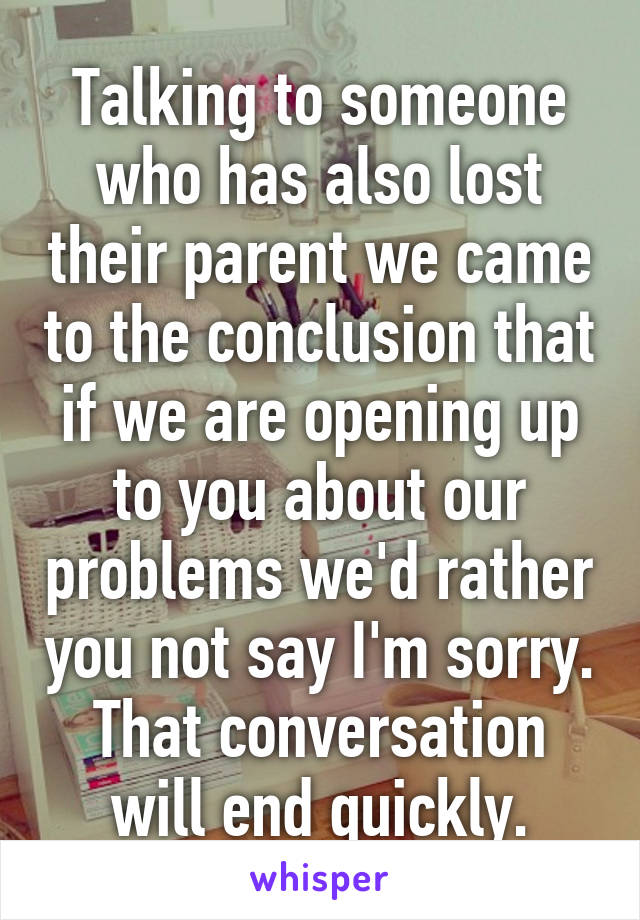 Talking to someone who has also lost their parent we came to the conclusion that if we are opening up to you about our problems we'd rather you not say I'm sorry. That conversation will end quickly.