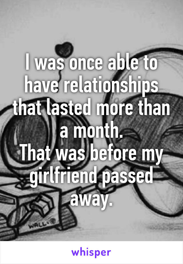 I was once able to have relationships that lasted more than a month. That was before my girlfriend passed away.