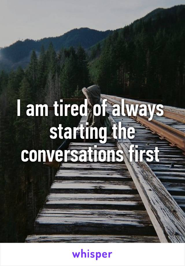 I am tired of always  starting the conversations first