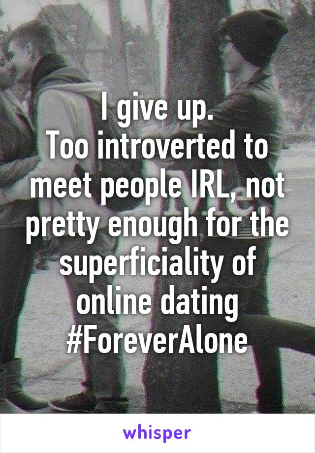I give up. Too introverted to meet people IRL, not pretty enough for the superficiality of online dating #ForeverAlone