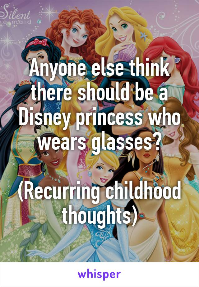 Anyone else think there should be a Disney princess who wears glasses?  (Recurring childhood thoughts)