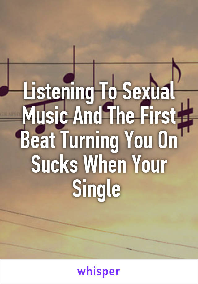 Listening To Sexual Music And The First Beat Turning You On Sucks When Your Single
