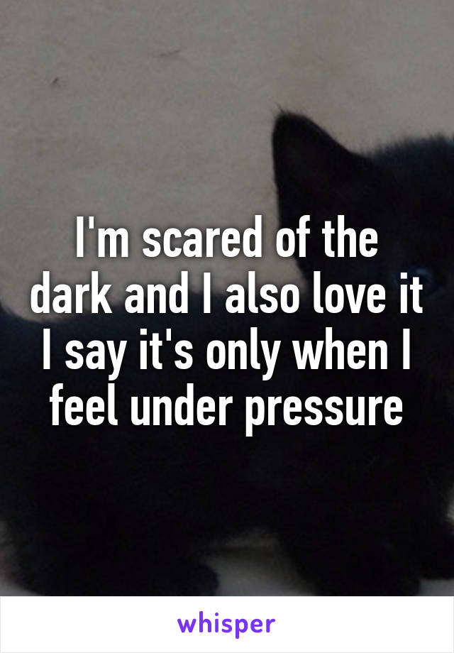 I'm scared of the dark and I also love it I say it's only when I feel under pressure