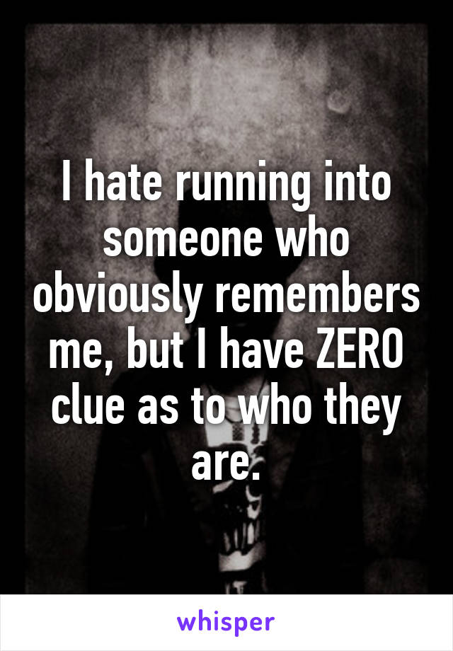 I hate running into someone who obviously remembers me, but I have ZERO clue as to who they are.