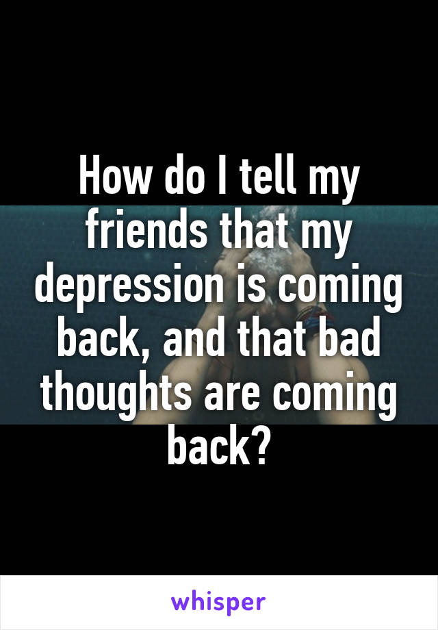 How do I tell my friends that my depression is coming back, and that bad thoughts are coming back?