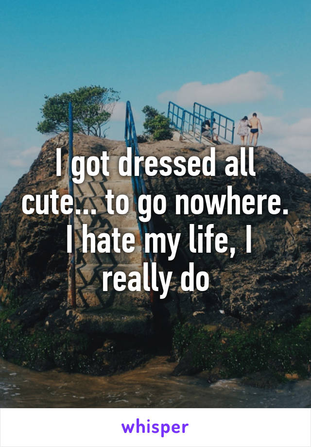 I got dressed all cute... to go nowhere.  I hate my life, I really do