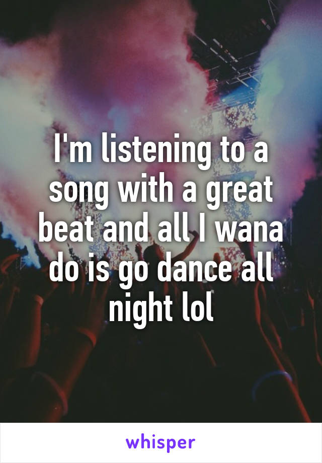I'm listening to a song with a great beat and all I wana do is go dance all night lol