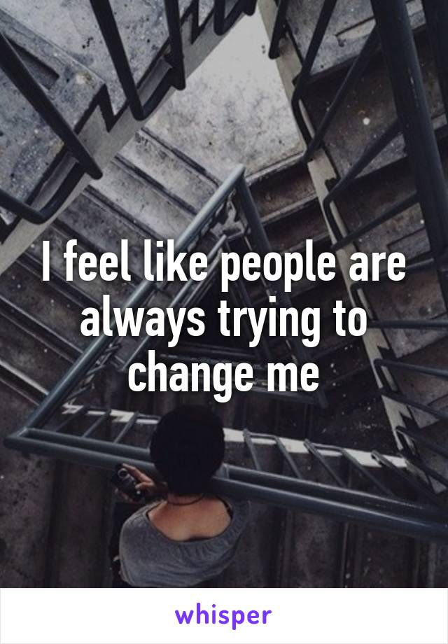 I feel like people are always trying to change me