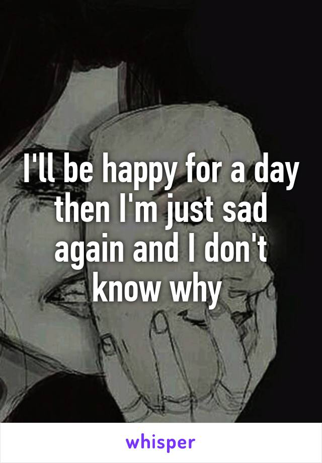 I'll be happy for a day then I'm just sad again and I don't know why