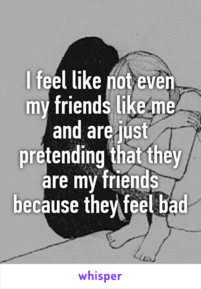 I feel like not even my friends like me and are just pretending that they are my friends because they feel bad