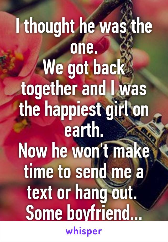 I thought he was the one. We got back together and I was the happiest girl on earth. Now he won't make time to send me a text or hang out.  Some boyfriend...