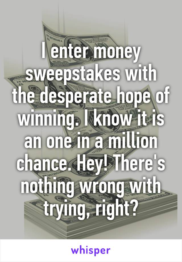 I enter money sweepstakes with the desperate hope of winning. I know it is an one in a million chance. Hey! There's nothing wrong with trying, right?