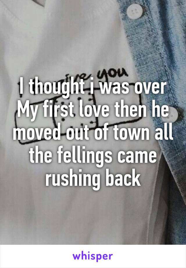 I thought i was over My first love then he moved out of town all the fellings came rushing back