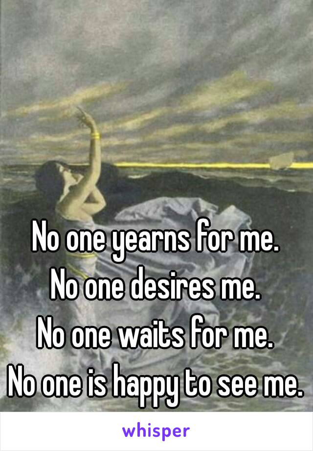 No one yearns for me. No one desires me. No one waits for me. No one is happy to see me.
