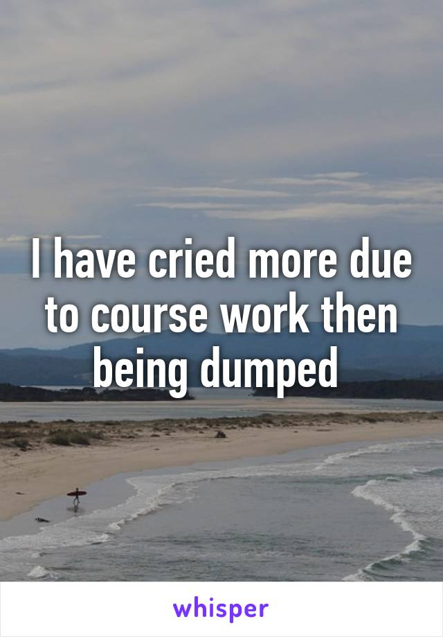 I have cried more due to course work then being dumped
