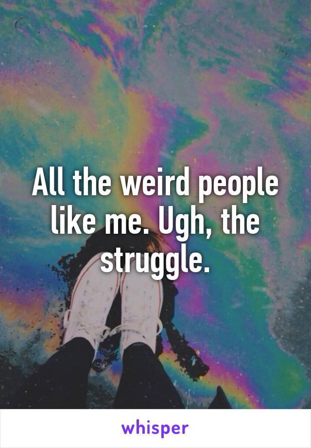 All the weird people like me. Ugh, the struggle.