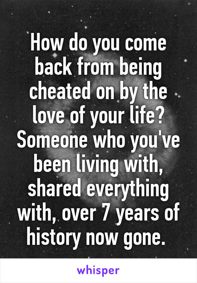 How do you come back from being cheated on by the love of your life? Someone who you've been living with, shared everything with, over 7 years of history now gone.