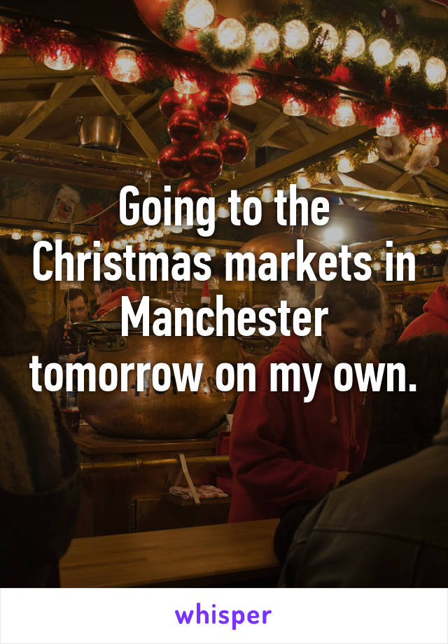Going to the Christmas markets in Manchester tomorrow on my own.
