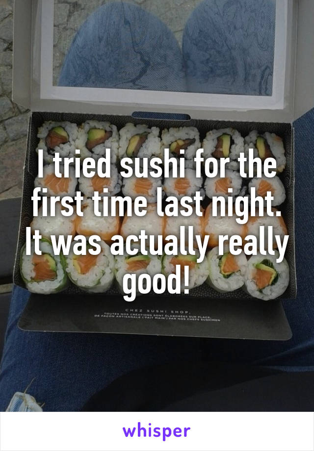 I tried sushi for the first time last night. It was actually really good!