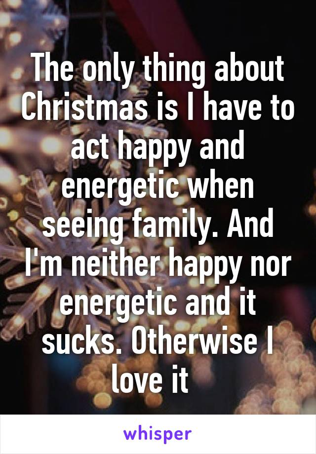 The only thing about Christmas is I have to act happy and energetic when seeing family. And I'm neither happy nor energetic and it sucks. Otherwise I love it