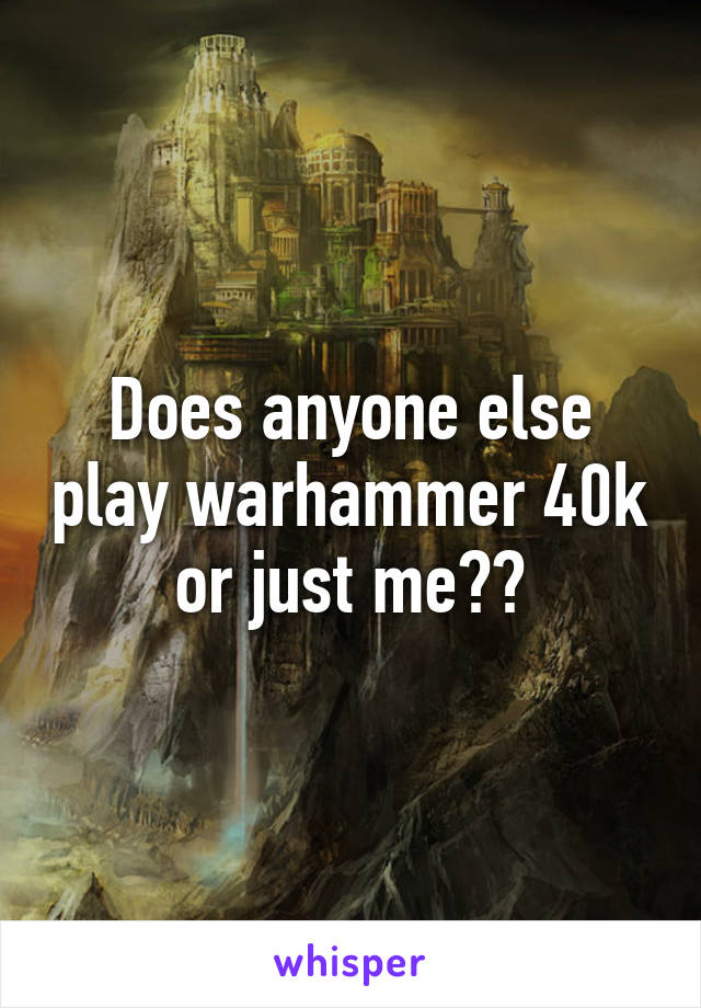 Does anyone else play warhammer 40k or just me??