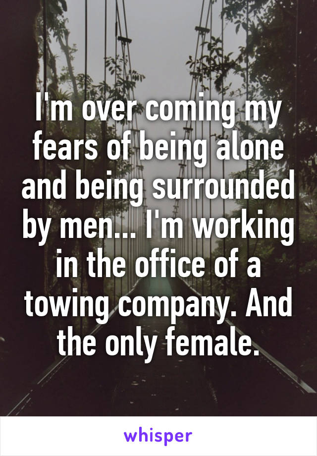 I'm over coming my fears of being alone and being surrounded by men... I'm working in the office of a towing company. And the only female.
