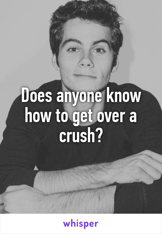 Does anyone know how to get over a crush?