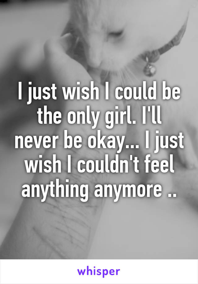 I just wish I could be the only girl. I'll never be okay... I just wish I couldn't feel anything anymore ..