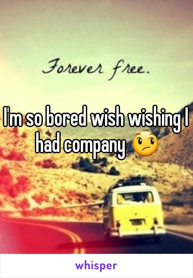 I'm so bored wish wishing I had company 😞