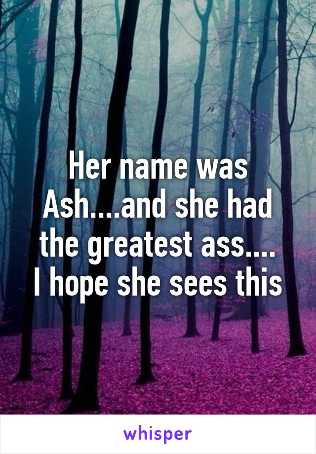 Her name was Ash....and she had the greatest ass.... I hope she sees this