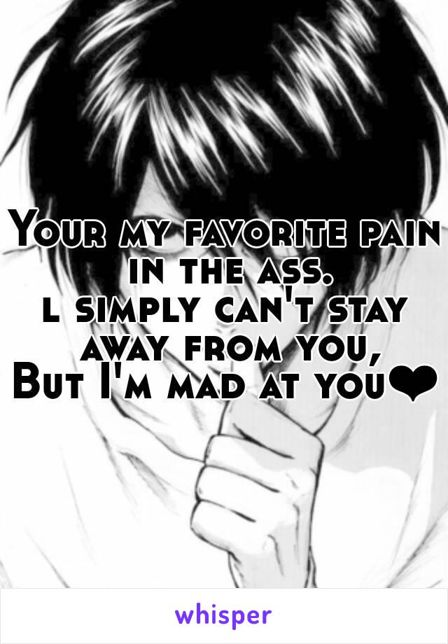Your my favorite pain in the ass. l simply can't stay away from you, But I'm mad at you❤
