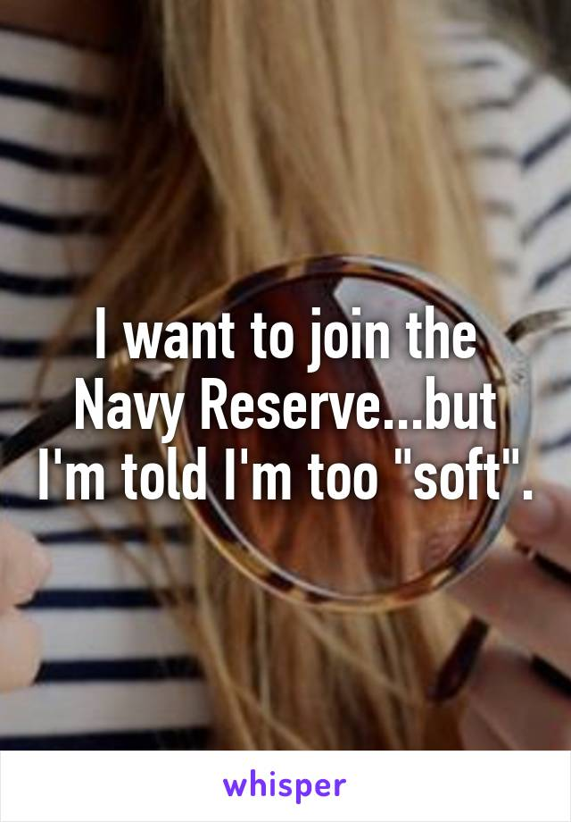 """I want to join the Navy Reserve...but I'm told I'm too """"soft""""."""