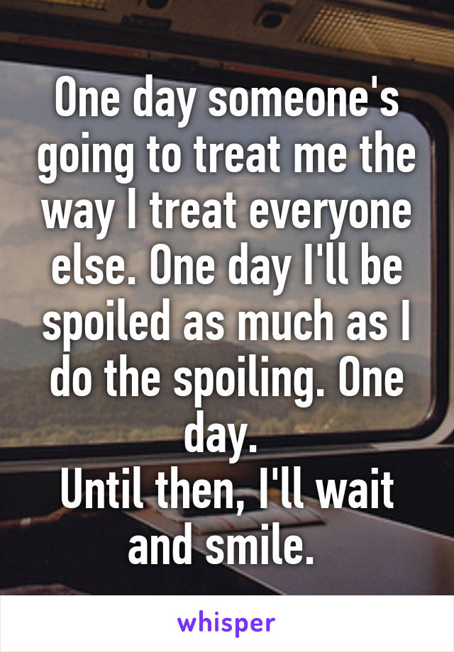 One day someone's going to treat me the way I treat everyone else. One day I'll be spoiled as much as I do the spoiling. One day.  Until then, I'll wait and smile.
