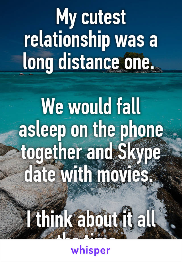 My cutest relationship was a long distance one.   We would fall asleep on the phone together and Skype date with movies.   I think about it all the time.