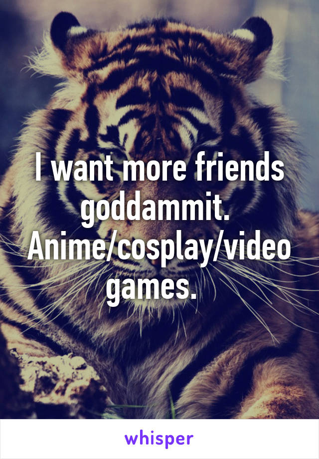 I want more friends goddammit.  Anime/cosplay/video games.