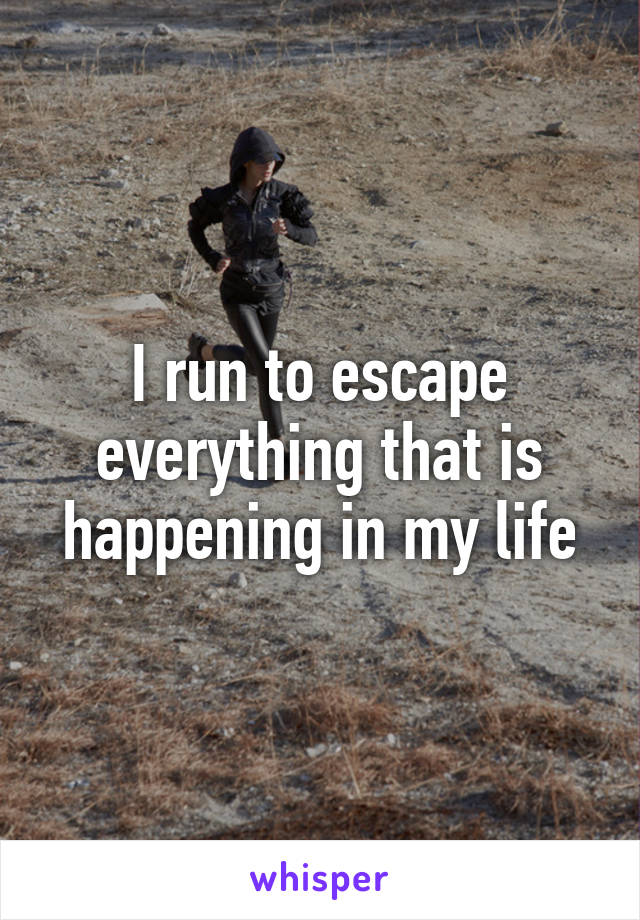 I run to escape everything that is happening in my life