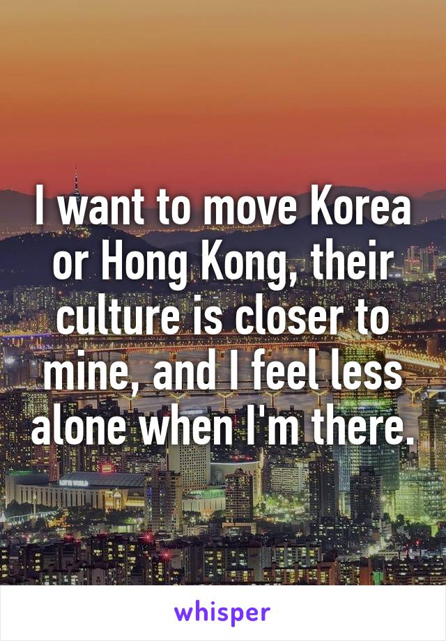 I want to move Korea or Hong Kong, their culture is closer to mine, and I feel less alone when I'm there.