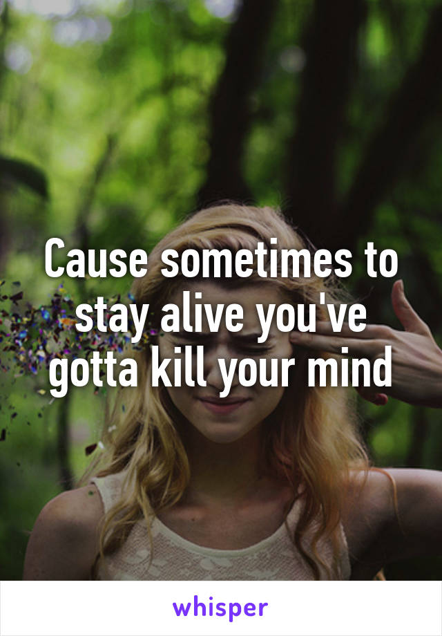 Cause sometimes to stay alive you've gotta kill your mind