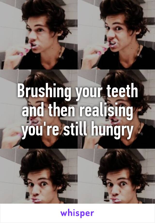 Brushing your teeth and then realising you're still hungry