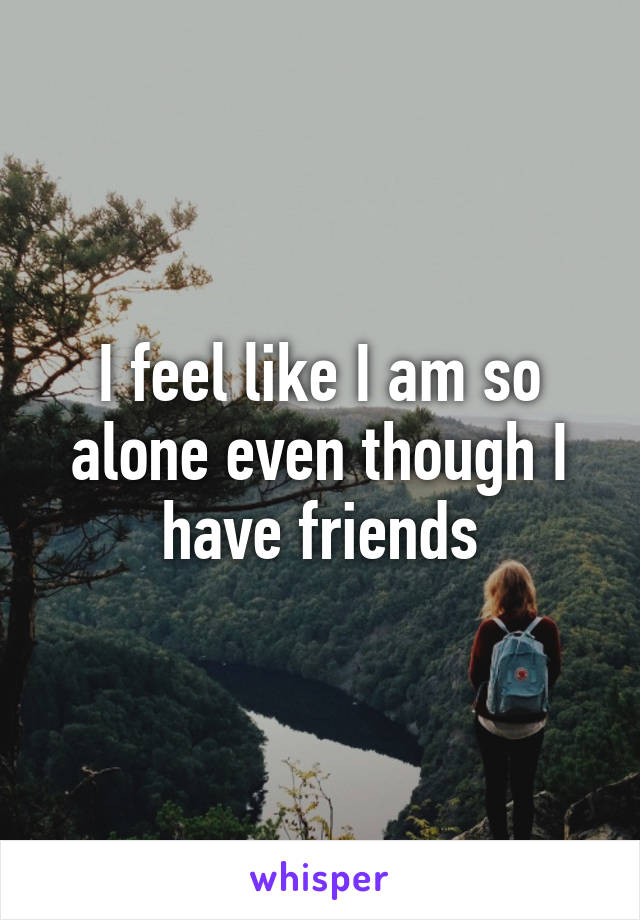 I feel like I am so alone even though I have friends